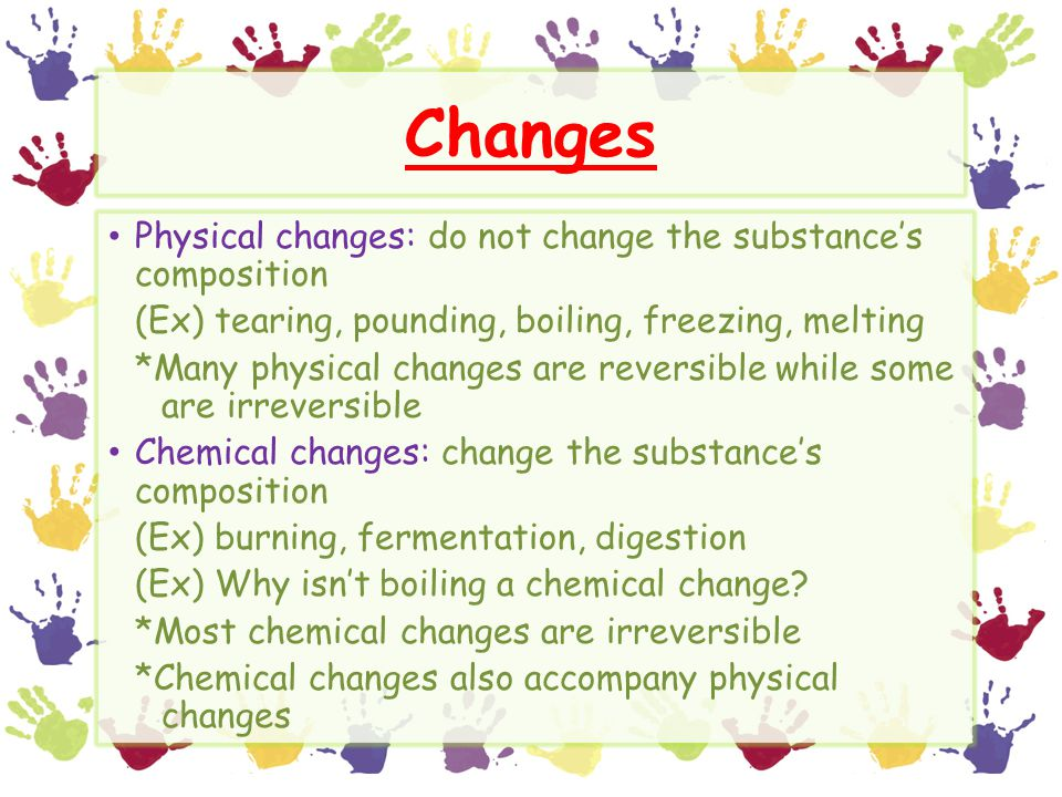 Changes Physical changes: do not change the substance's composition