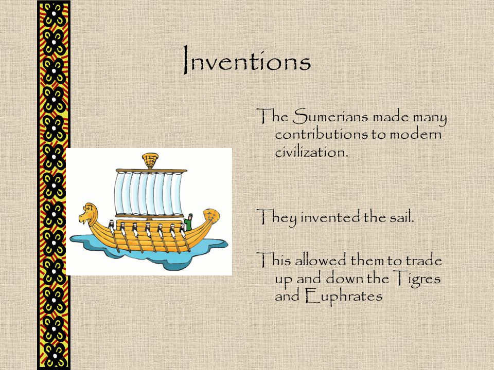 Inventions The Sumerians made many contributions to modern civilization. They invented the sail.