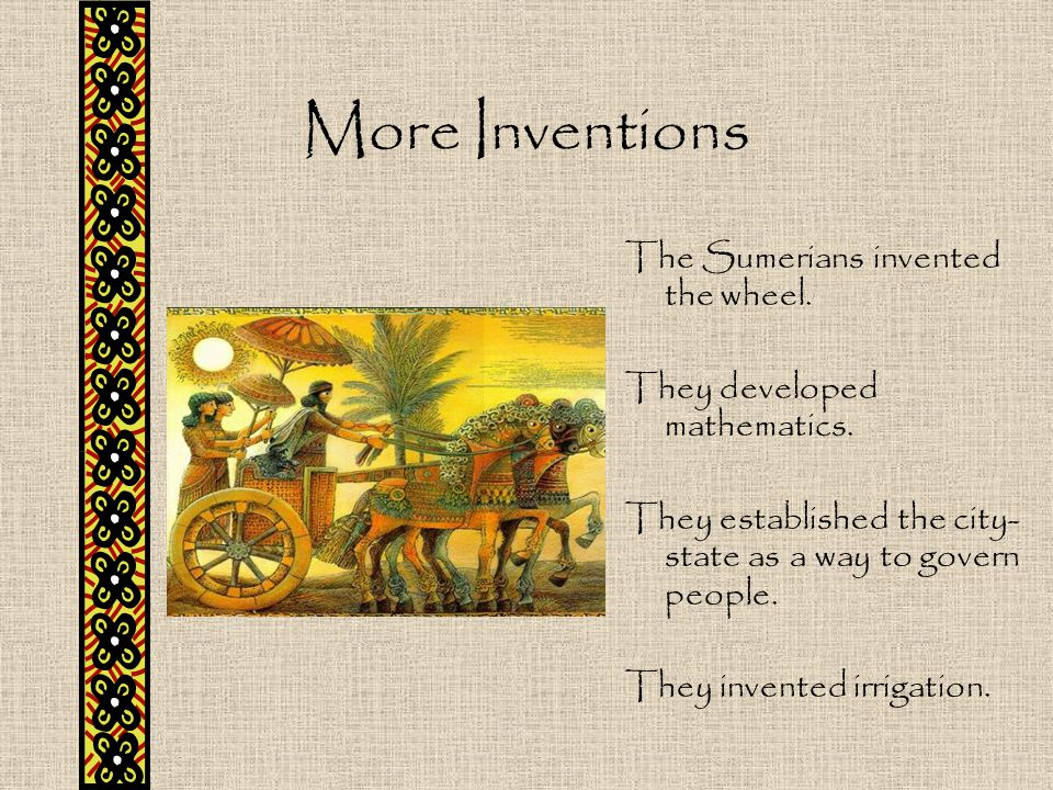 More Inventions The Sumerians invented the wheel.