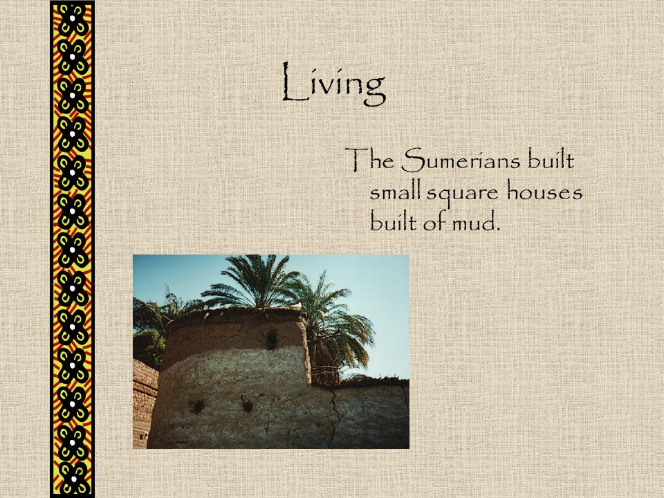 Living The Sumerians built small square houses built of mud.