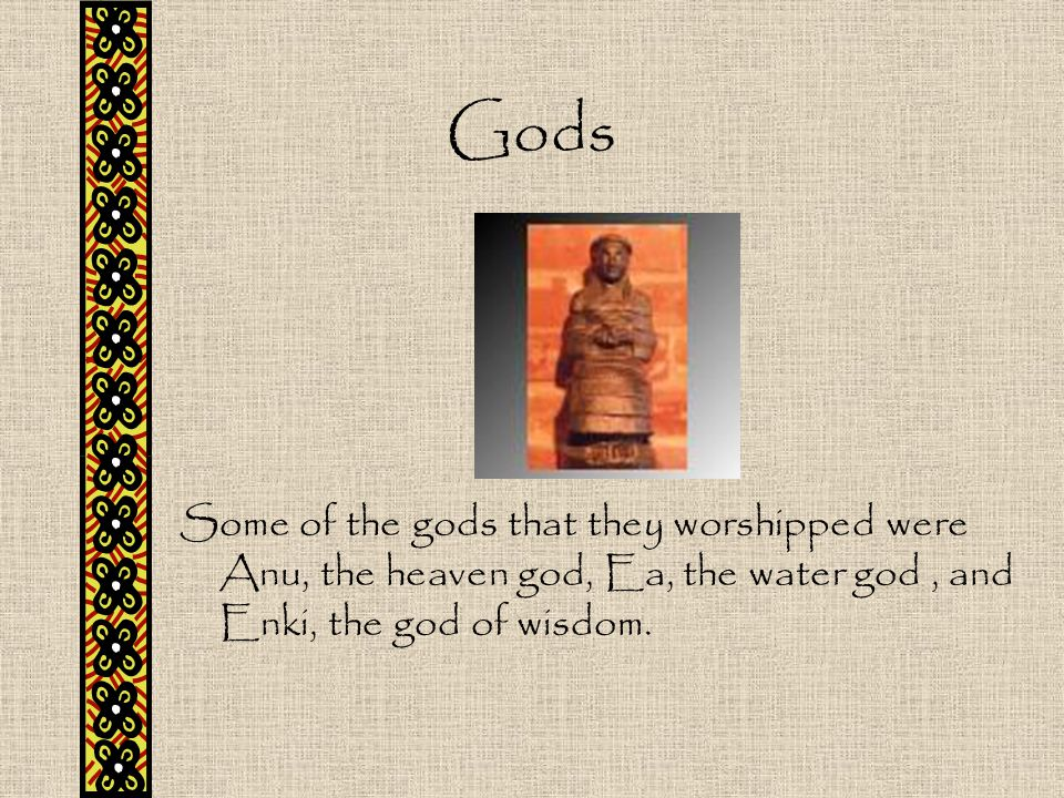 Gods Some of the gods that they worshipped were Anu, the heaven god, Ea, the water god , and Enki, the god of wisdom.
