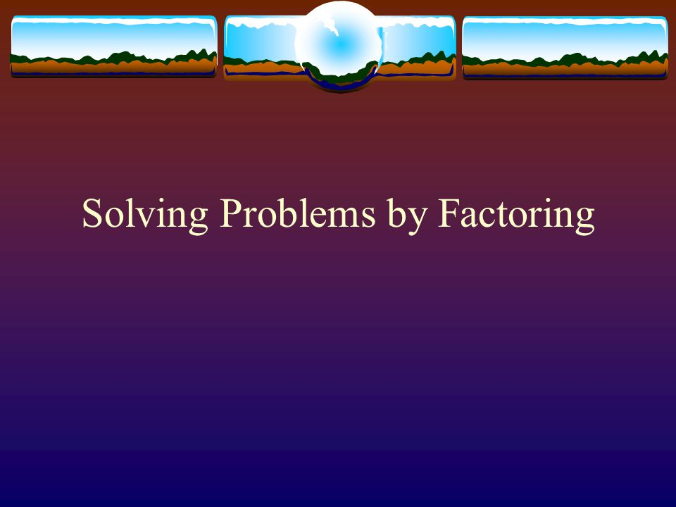 Solving Problems by Factoring