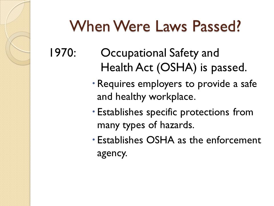 When Were Laws Passed 1970: Occupational Safety and Health Act (OSHA) is passed. Requires employers to provide a safe and healthy workplace.