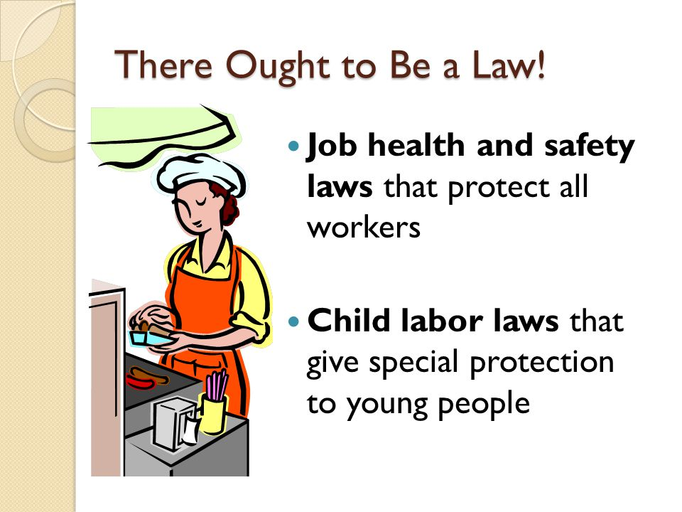 There Ought to Be a Law! Job health and safety laws that protect all workers. Child labor laws that give special protection to young people.