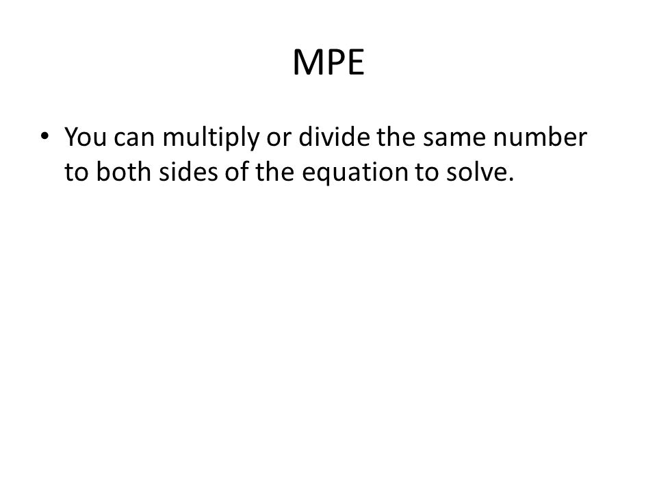MPE You can multiply or divide the same number to both sides of the equation to solve.