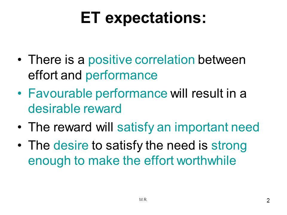 ET expectations:There is a positive correlation between effort and performance. Favourable performance will result in a desirable reward.