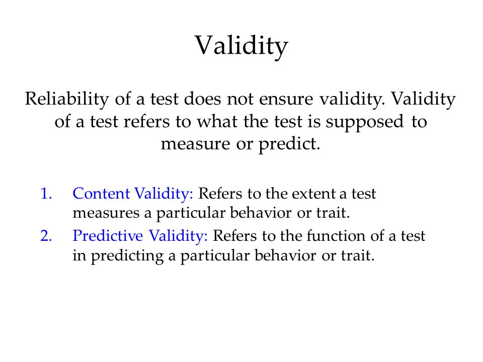 Validity Reliability of a test does not ensure validity. Validity of a test refers to what the test is supposed to measure or predict.