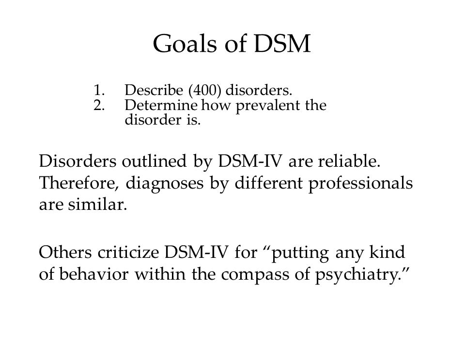 Goals of DSM Describe (400) disorders. Determine how prevalent the disorder is. DSM V coming out soon.