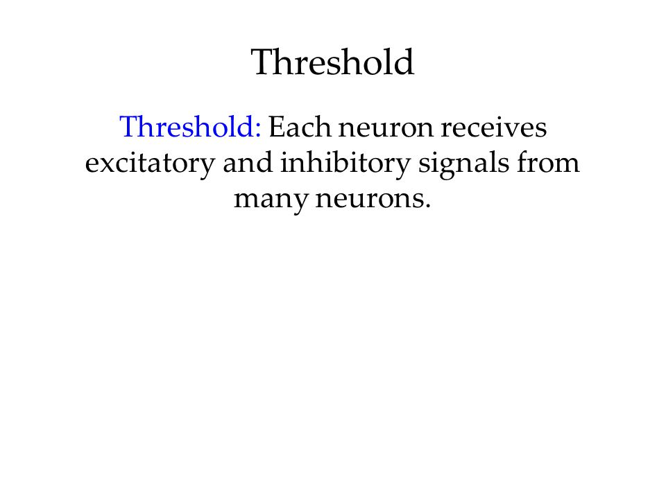 Threshold Threshold: Each neuron receives excitatory and inhibitory signals from many neurons.