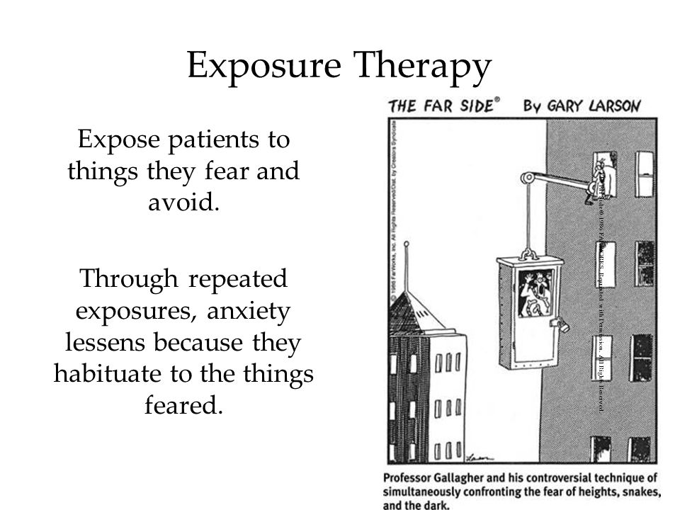 Expose patients to things they fear and avoid.