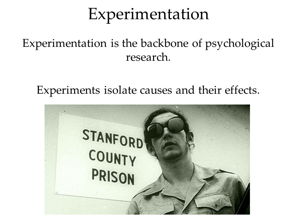 Experimentation Experimentation is the backbone of psychological research. Experiments isolate causes and their effects.