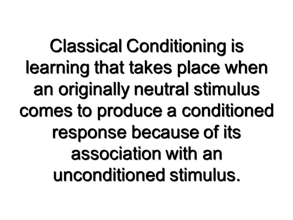 Classical Conditioning is learning that takes place when an originally neutral stimulus comes to produce a conditioned response because of its association with an unconditioned stimulus.