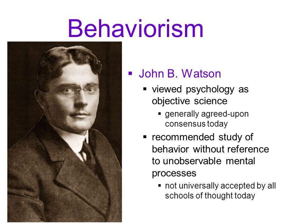 Behaviorism John B. Watson viewed psychology as objective science