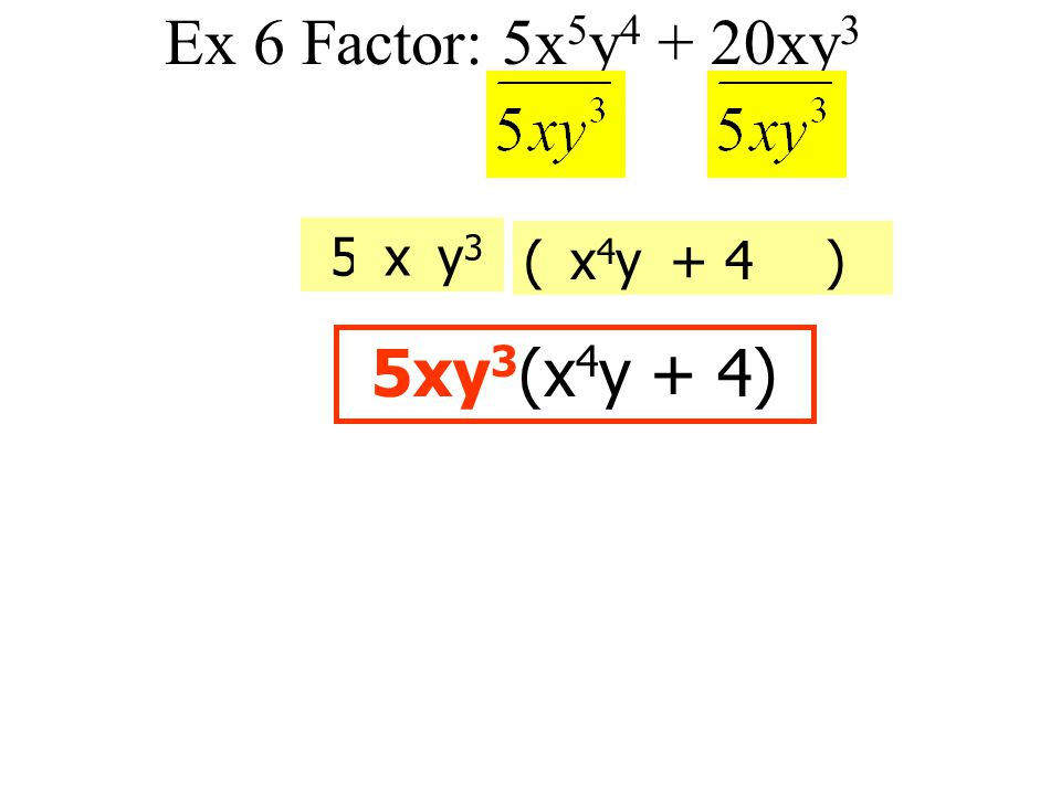 Ex 6 Factor: 5x5y4 + 20xy3 5 x y3 ( ) x4y + 4 5xy3(x4y + 4)