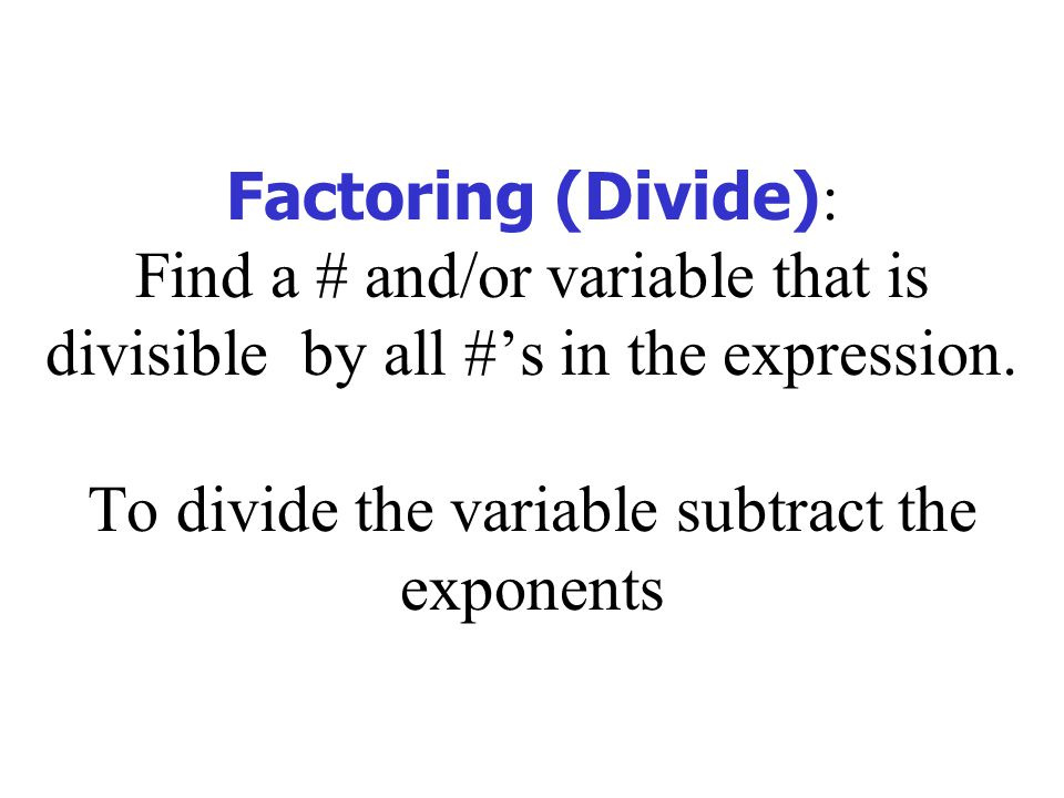 Factoring (Divide): Find a # and/or variable that is divisible by all #'s in the expression.
