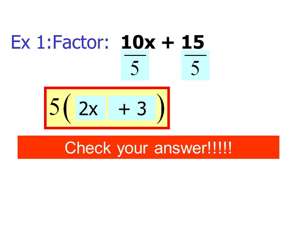 Ex 1:Factor: 10x + 15 2x + 3 Check your answer!!!!!