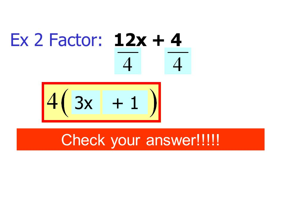 Ex 2 Factor: 12x + 4 3x + 1 Check your answer!!!!!