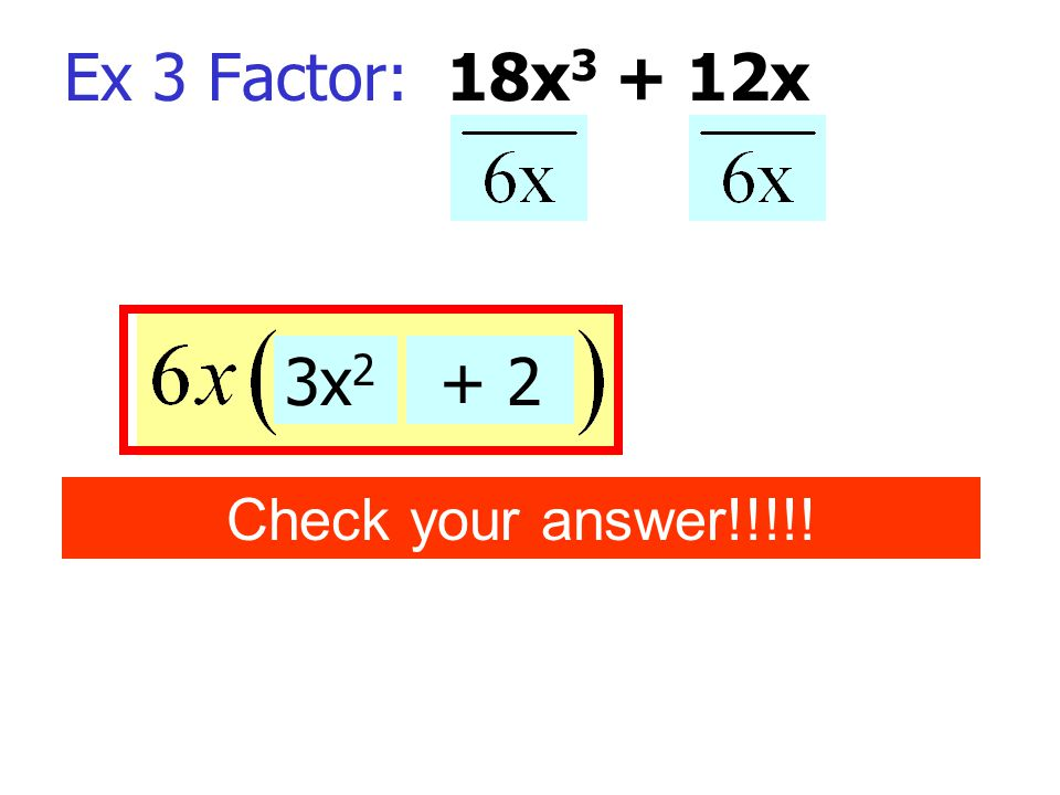 Ex 3 Factor: 18x3 + 12x 3x2 + 2 Check your answer!!!!!