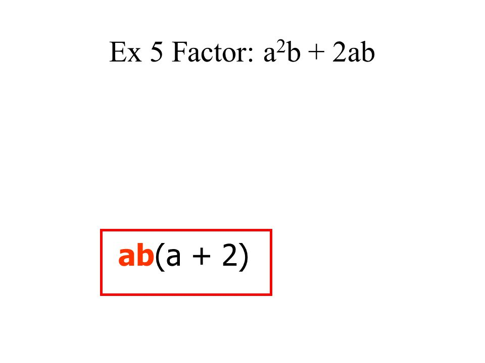 Ex 5 Factor: a2b + 2ab ab(a + 2)