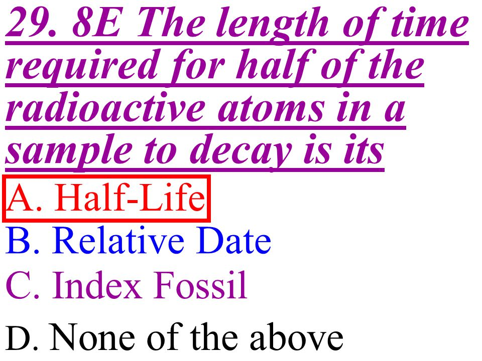 29. 8E The length of time required for half of the radioactive atoms in a sample to decay is its