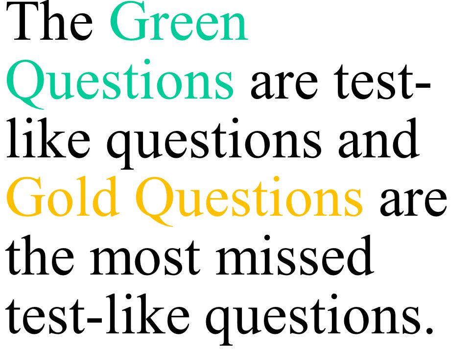 The Green Questions are test-like questions and Gold Questions are the most missed test-like questions.