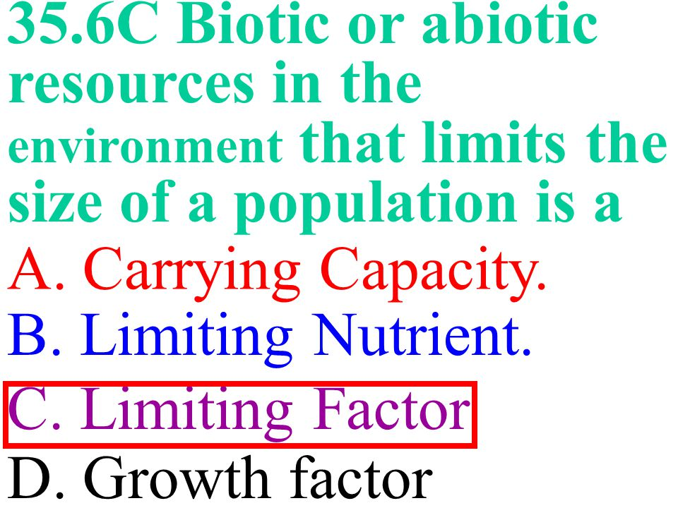 35.6C Biotic or abiotic resources in the environment that limits the size of a population is a