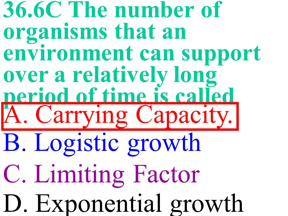 A. Carrying Capacity. B. Logistic growth C. Limiting Factor