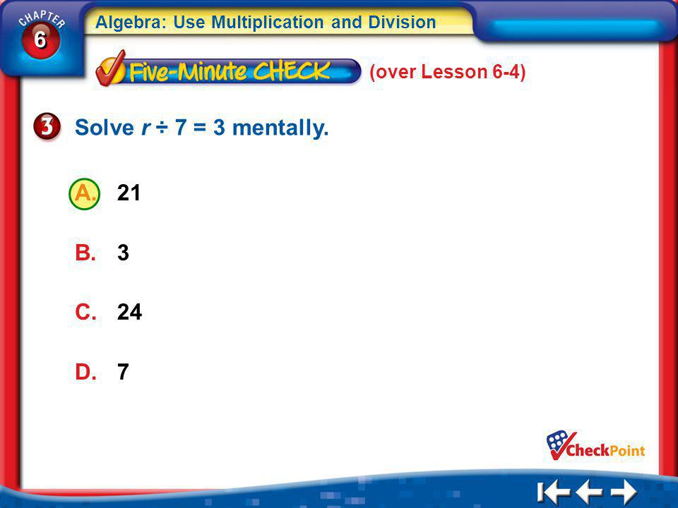 (over Lesson 6-4) Solve r ÷ 7 = 3 mentally. 21 3 24 7 5Min 5-3