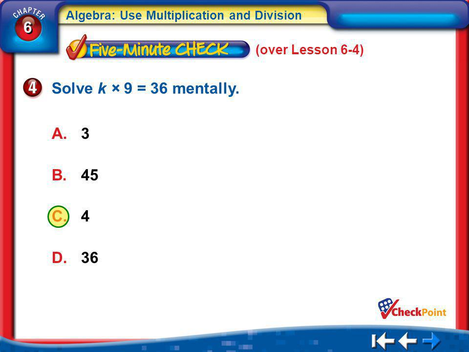 (over Lesson 6-4) Solve k × 9 = 36 mentally. 3 45 4 36 5Min 5-4