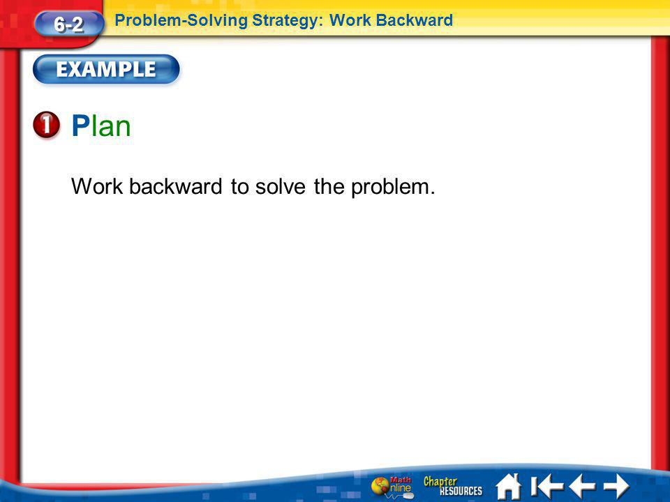 Plan Work backward to solve the problem. 6-2