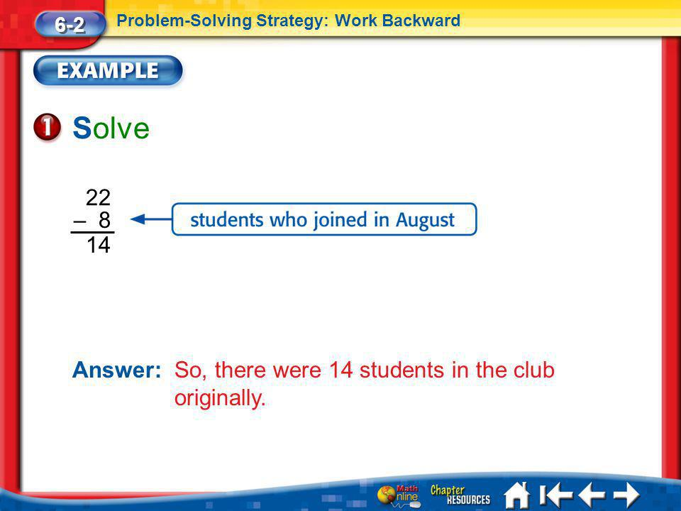 6-2 Problem-Solving Strategy: Work Backward. Solve. 14. 22. – 8. Answer: So, there were 14 students in the club originally.