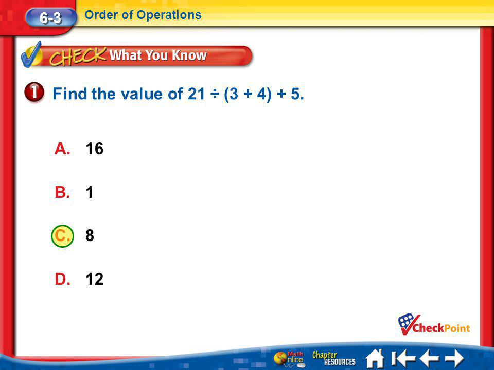 Find the value of 21 ÷ (3 + 4) + 5. 16 1 8 12 6-3 Order of Operations
