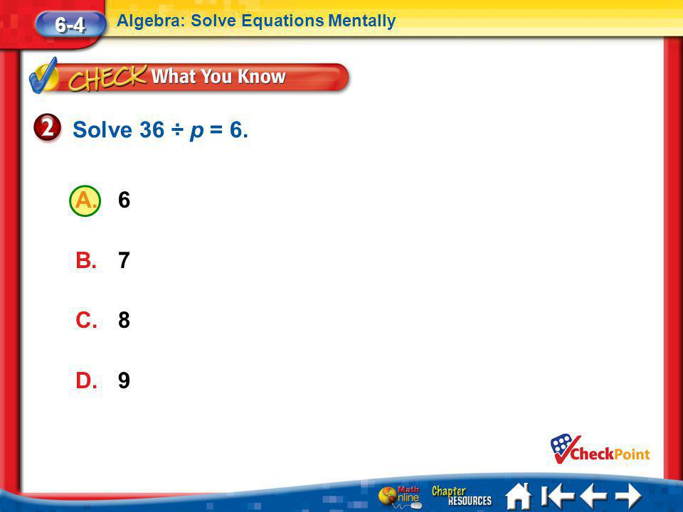 Solve 36 ÷ p = 6. 6 7 8 9 6-4 Algebra: Solve Equations Mentally