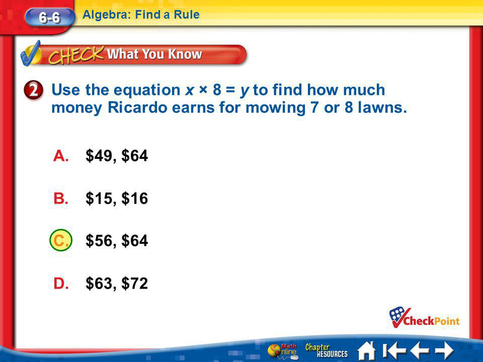 6-6 Algebra: Find a Rule. Use the equation x × 8 = y to find how much money Ricardo earns for mowing 7 or 8 lawns.
