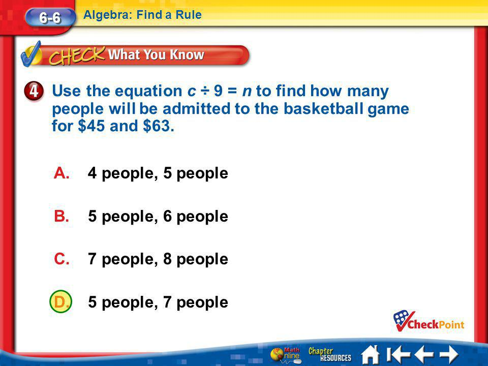 6-6 Algebra: Find a Rule. Use the equation c ÷ 9 = n to find how many people will be admitted to the basketball game for $45 and $63.