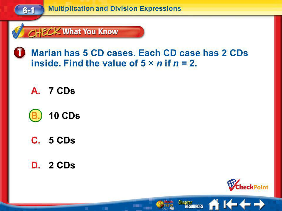 6-1 Multiplication and Division Expressions. Marian has 5 CD cases. Each CD case has 2 CDs inside. Find the value of 5 × n if n = 2.