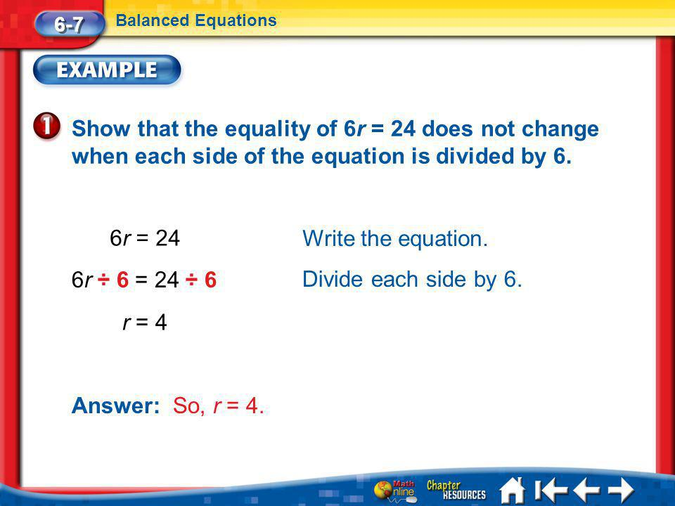 6-7 Balanced Equations. Show that the equality of 6r = 24 does not change when each side of the equation is divided by 6.
