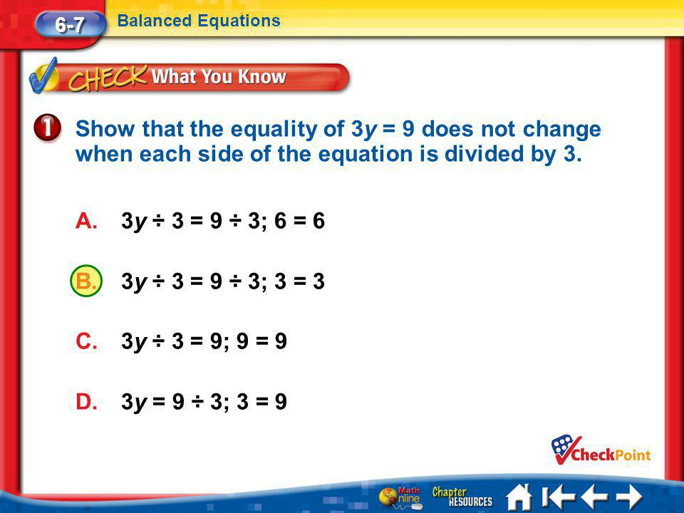 6-7 Balanced Equations. Show that the equality of 3y = 9 does not change when each side of the equation is divided by 3.