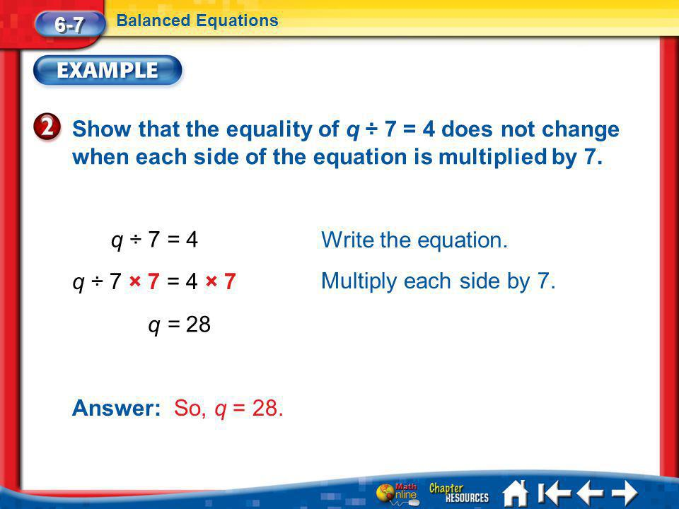 6-7 Balanced Equations. Show that the equality of q ÷ 7 = 4 does not change when each side of the equation is multiplied by 7.