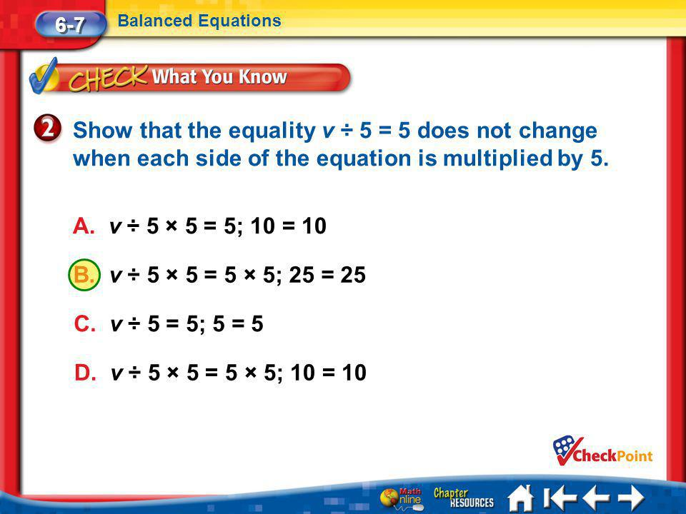 6-7 Balanced Equations. Show that the equality v ÷ 5 = 5 does not change when each side of the equation is multiplied by 5.