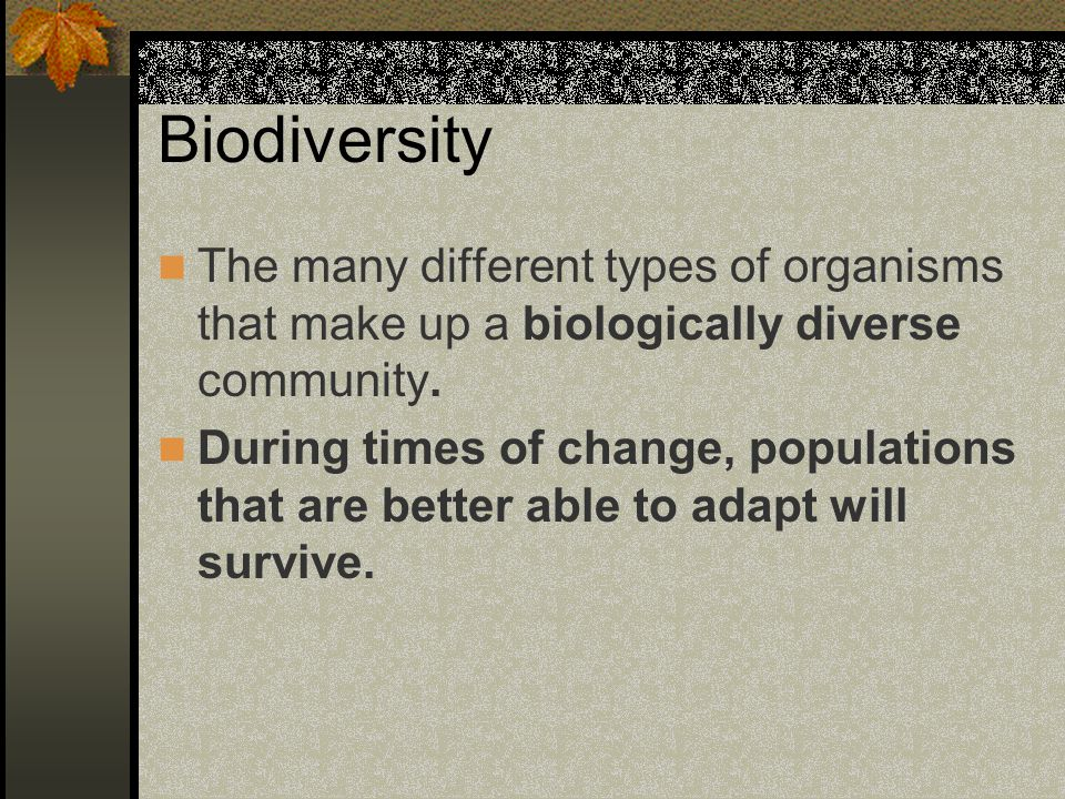 Biodiversity The many different types of organisms that make up a biologically diverse community.