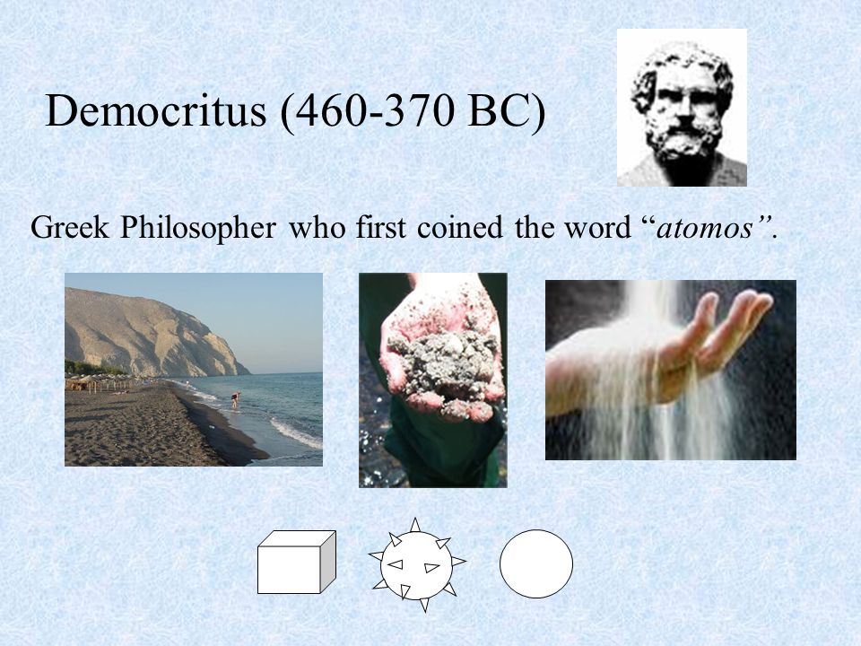 Democritus (460-370 BC) Greek Philosopher who first coined the word atomos .