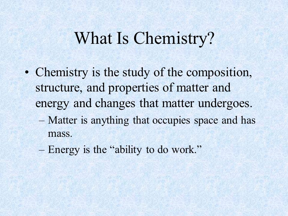 What Is Chemistry Chemistry is the study of the composition, structure, and properties of matter and energy and changes that matter undergoes.