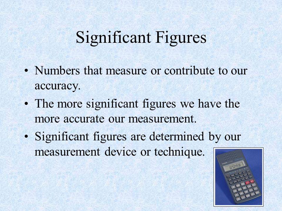 Significant Figures Numbers that measure or contribute to our accuracy. The more significant figures we have the more accurate our measurement.