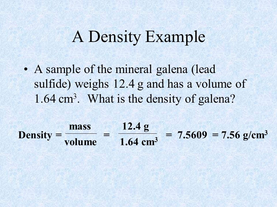 A Density Example A sample of the mineral galena (lead sulfide) weighs 12.4 g and has a volume of 1.64 cm3. What is the density of galena