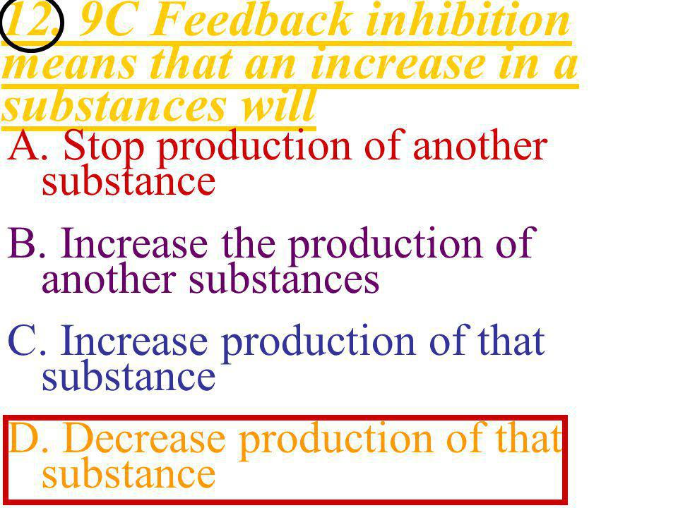 12. 9C Feedback inhibition means that an increase in a substances will