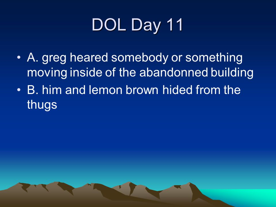 DOL Day 11 A. greg heared somebody or something moving inside of the abandonned building.