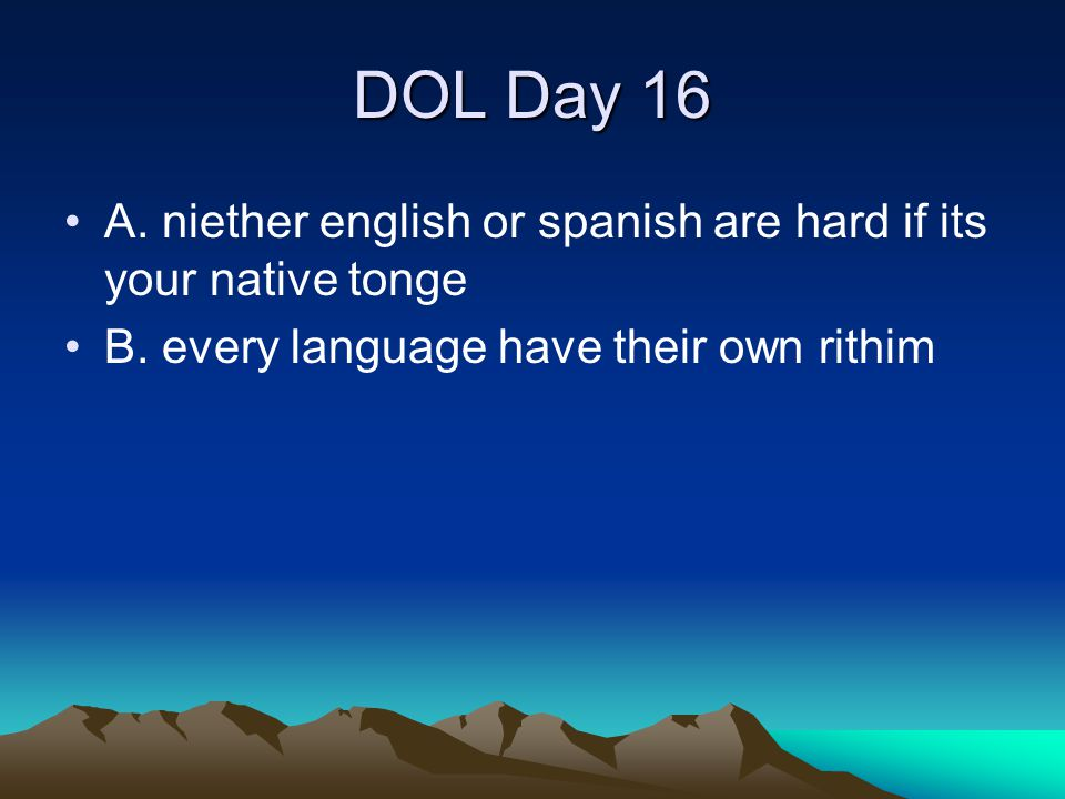 DOL Day 16 A. niether english or spanish are hard if its your native tonge.