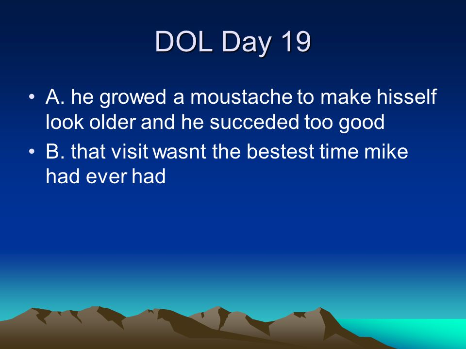 DOL Day 19 A. he growed a moustache to make hisself look older and he succeded too good.