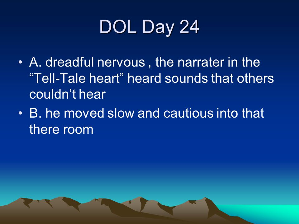 DOL Day 24 A. dreadful nervous , the narrater in the Tell-Tale heart heard sounds that others couldn't hear.